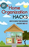 DIY Home Organization Hacks - How To Clean Up Your Household Efficiently And FAST (Efficient And Fast Home Organization Hacks, Home Organization Hacks, ... Cleaning Household,Home Organization)