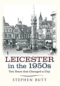 Leicester in the 1950s Ten Years that Changed a City