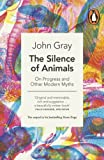 John Gray The Silence of Animals: On Progress and Other Modern Myths