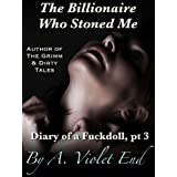 The Billionaire Who Stoned Me, Diary of a Fuckdoll Pt 3 (rich guy and hot chick erotica)by A. Violet End