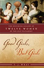 Good Girls Bad Girls The Enduring Lessons of Twelve Women of the Old Testament
