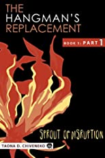 The Hangman's Replacement: Sprout of Disruption - TWO-PART INSTALLMENT RELEASE: BOOK 1: PART 1 (The Hangman's Rplacement)