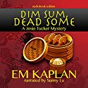 Dim Sum, Dead Some: Josie Tucker Mysteries, Book 2 Audiobook by EM Kaplan Narrated by Sunny Lu