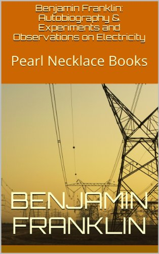 Benjamin Franklin - Benjamin Franklin: Autobiography & Experiments and Observations on Electricity: Pearl Necklace Books (English Edition)