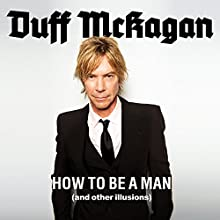 How to Be a Man: (and Other Illusions) Audiobook by Duff McKagan Narrated by Peter Berkrot
