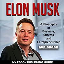 Elon Musk: A Biography of Business, Success and Entrepreneurship Audiobook by  My Ebook Publishing House Narrated by Matt Montanez