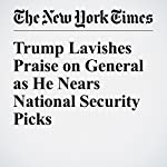 Trump Lavishes Praise on General as He Nears National Security Picks | Michael S. Schmidt,Michael D. Shear