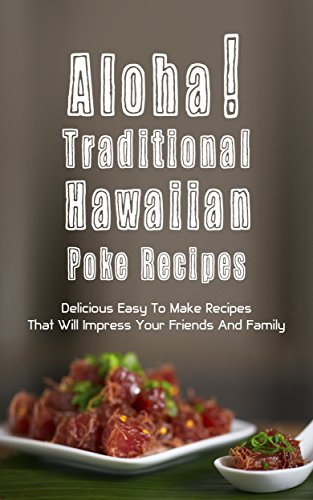 Aloha! Traditional Hawaiian  Poke Recipes:  Delicious, Easy To Make Recipes That Will Impress Your  Family And Friends by Hoku Inoue