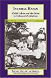 img - for Invisible Hands: Child Labor and the State in Colonial Zimbabwe (Social History of Africa) [Paperback] [2005] (Author) Beverly Carolease Grier book / textbook / text book