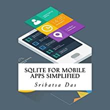 SQLite for Mobile Apps Simplified: Step by Step Details to Create and Access Database from Android, BlackBerry and iPhone Apps (       UNABRIDGED) by Sribatsa Das Narrated by Jeffrey Whittle