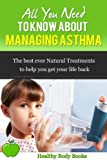 All You Need to know about Managing Asthma: The Best Ever Natural Treatments to help you get your life Back! (Asthma, Respitory, disorders and diseases)