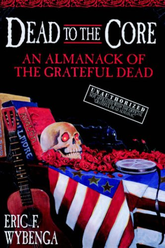 Eric Wybenga Dead To The Core: An Almanack of the Grateful Dead