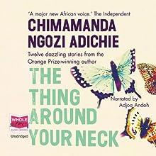 The Thing Around Your Neck | Livre audio Auteur(s) : Chimamanda Ngozi Adichie Narrateur(s) : Adjoa Andoh