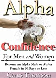 Alpha Confidence for Men and Women: Become an Alpha Male or Alpha Female in 30 Days or Less (Developed Man Books)