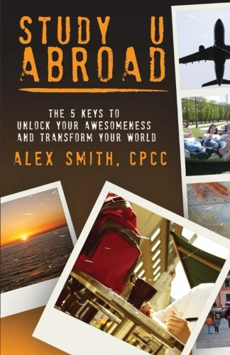 Study U Abroad: The 5 Keys to Unlock Your Awesomeness and Transform Your World