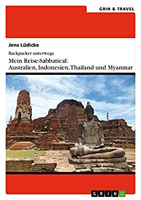 Backpacker unterwegs: Mein Reise-Sabbatical. Australien und Südostasien: Australien, Indonesien, Thailand, Myanmar