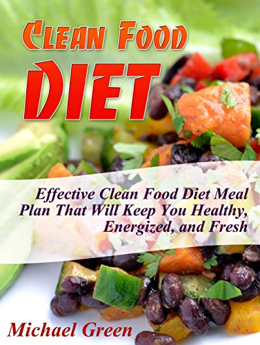 Clean Food Diet: Effective Clean Food Diet Meal Plan That Will Keep You Healthy, Energized, and Fresh (clean eating, clean eating diet, clean food recipes) by Michael Green