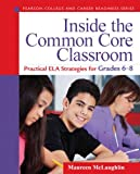 Inside the Common Core Classroom: Practical ELA Strategies for Grades 6-8 (Pearson College and Career Readiness Series)
