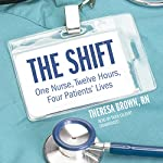 The Shift: One Nurse, Twelve Hours, Four Patients' Lives Audiobook by Theresa Brown RN Narrated by Tavia Gilbert