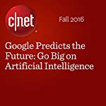 Google Predicts the Future: Go Big on Artificial Intelligence | Richard Nieva