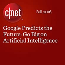 Google Predicts the Future: Go Big on Artificial Intelligence Other by Richard Nieva Narrated by Rex Anderson