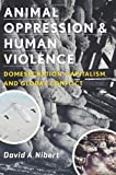 Animal Oppression and Human Violence: Domesecration, Capitalism, and Global Conflict (Critical Perspectives on Animals: Theory, Culture, Science, and Law)
