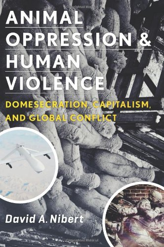 Animal Oppression and Human Violence: Domesecration, Capitalism, and Global Conflict (Critical Perspectives on Animals: Theory, Culture, Science and Law)