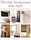 Window Treatments with Style: Fresh Ideas and Techniques for Upstyling Your Windows