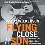 Flying Close to the Sun: My Life and Times as a Weatherman | Cathy Wilkerson