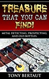 Treasure That You Can Find!: Metal Detecting, Gold Prospecting, and Finding Old Bottles.