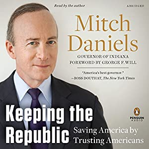Keeping the Republic: Saving America by Trusting Americans | [Mitch Daniels]