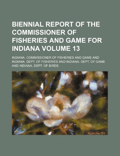 Biennial report of the Commissioner of Fisheries and Game for Indiana Volume 13