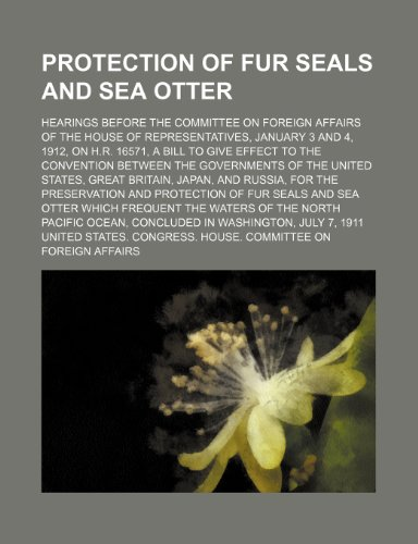 Protection of Fur Seals and Sea Otter; Hearings Before the Committee on Foreign Affairs of the House of Representatives, January 3 and 4, 1912, on ... Governments of the United States, Great Brit
