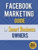 Facebook Marketing Guide for Smart Business Owners (Facebook for Dummies, Facebook App, Likeable Social Media, Mark Zuckerberg) (English Edition)