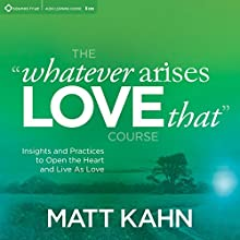 The 'Whatever Arises, Love That' Course: Insights and Practices to Open the Heart and Live as Love Discours Auteur(s) : Matt Kahn Narrateur(s) : Matt Kahn