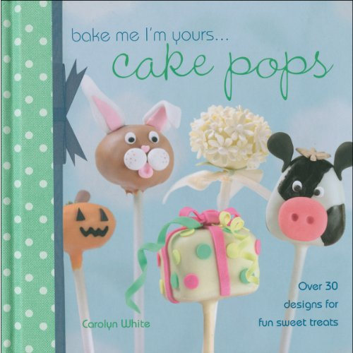 Bake Me I'm Yours. . . Cake Pops: Over 30 designs for fun sweet treats