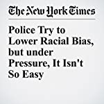 Police Try to Lower Racial Bias, but under Pressure, It Isn't So Easy | Benedict Carey,Erica Goode
