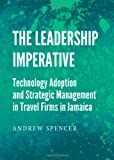 The Leadership Imperative: Technology Adoption and Strategic Management in Travel Firms in Jamaica (1443842494) by Andrew Spencer