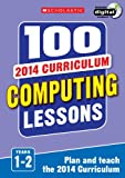 100 Computing Lessons: Years 1-2 (100 Lessons - 2014 Curriculum)