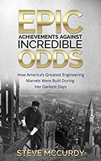 Epic Achievements Against Incredible Odds: How America's Greatest Engineering Marvels Were Built During Her Darkest Days by Steve McCurdy ebook deal
