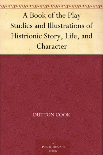 A Book of the Play Studies and Illustrations of Histrionic Story, Life, and Character