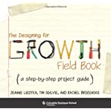 Designing for Growth Field Book: A Step-by-Step Project Guide (Columbia Business School Publishing)