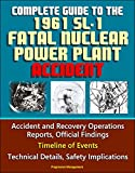 Complete Guide to the 1961 SL-1 Fatal Nuclear Power Plant Accident - Accident and Recovery Operations Reports, Official Findings, Timeline of Events, Technical Details, Safety Implications