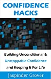 Confidence: Confidence Hacks - Building Unconditional & Unstoppable Confidence and Keeping It For Life !: Build Self Confidence Quickly and Effortlessly ... (Instant Self Development Series Book 3)