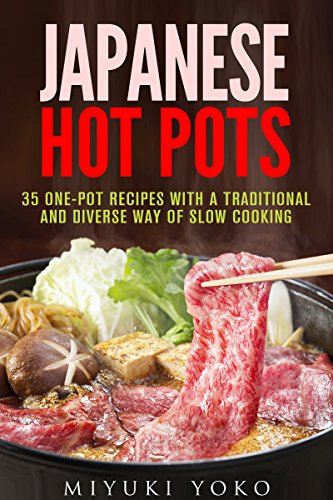 Japanese Hot Pots: 35 One-Pot Recipes with a Traditional and Diverse Way of Slow Cooking (Slow Cooker & CrockPot Recipes) by Miyuki Yoko