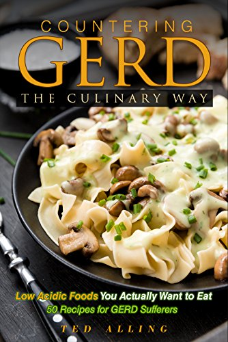 Countering GERD the Culinary Way - Low Acidic Foods You Actually Want to Eat: 50 Recipes for GERD Sufferers by Ted Alling