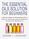 The Essential Oils Solution For Beginners: The New, Proven Weight Loss and Aromatherapy Guide for a Healthier You-Relieve Stress, Increase Your Metabolism and Rejuvenate Your Skin With Essential Oils