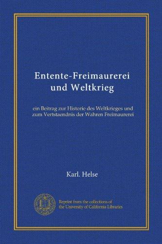 Entente-Freimaurerei und Weltkrieg: ein Beitrag zur Historie des Weltkrieges und zum Vertstaendnis der Wahren Freimaurerei (German Edition) PDF