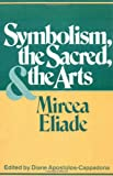 Symbolism, the Sacred, and the Arts (0826406181) by Mircea Eliade