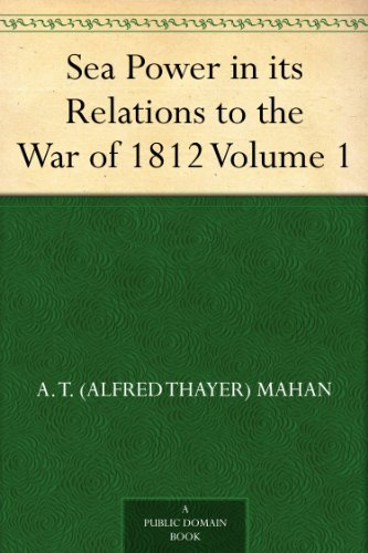 A. T. (Alfred Thayer) Mahan - Sea Power in its Relations to the War of 1812 Volume 1 (English Edition)